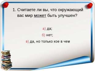 1. Считаете ли вы, что окружающий вас мир может быть улучшен? а) да; б) нет;