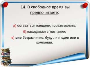 14. В свободное время вы предпочитаете: а) оставаться наедине, поразмыслить;