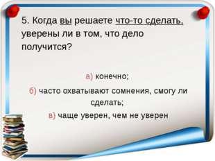 5. Когда вы решаете что-то сделать, уверены ли в том, что дело получится? а)