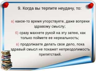 9. Когда вы терпите неудачу, то: а) какое-то время упорствуете, даже вопреки