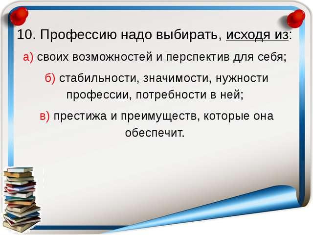 10. Профессию надо выбирать, исходя из: а) своих возможностей и перспектив дл...
