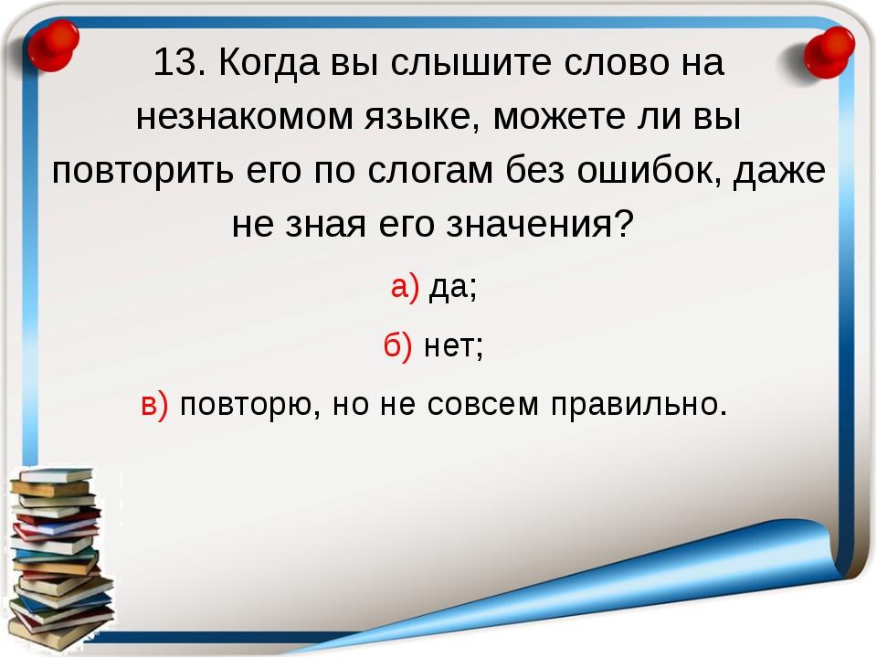 13. Когда вы слышите слово на незнакомом языке, можете ли вы повторить его по...