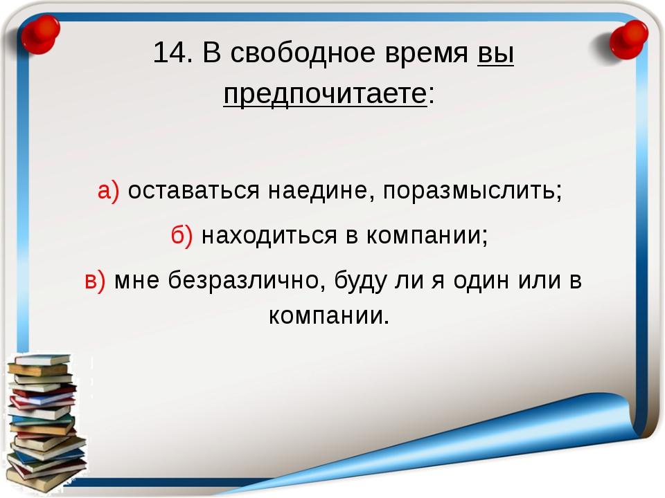 14. В свободное время вы предпочитаете: а) оставаться наедине, поразмыслить;...