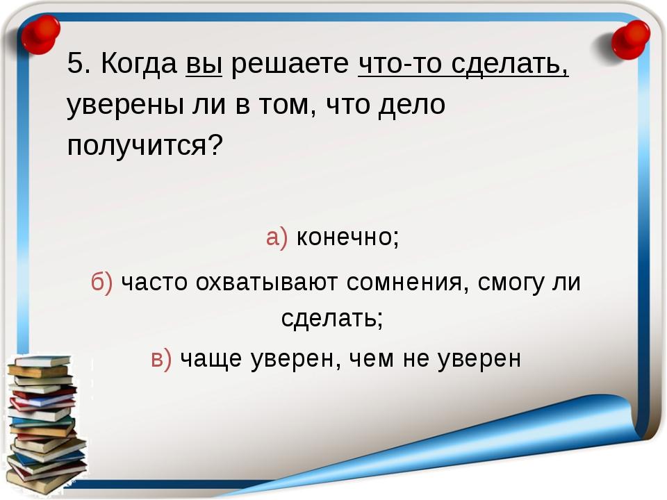 5. Когда вы решаете что-то сделать, уверены ли в том, что дело получится? а)...