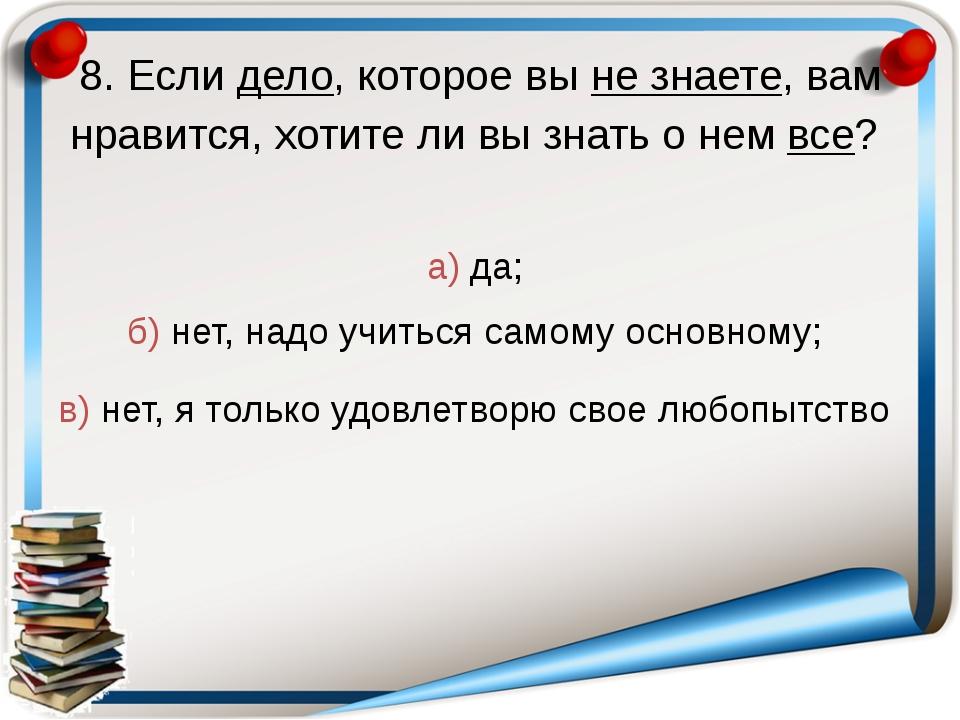 8. Если дело, которое вы не знаете, вам нравится, хотите ли вы знать о нем вс...