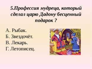 5.Профессия мудреца, который сделал царю Дадону бесценный подарок ? А. Рыбак.