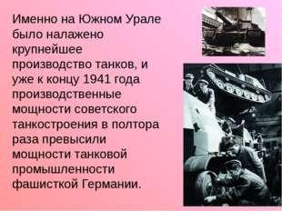 Именно на Южном Урале было налажено крупнейшее производство танков, и уже к к