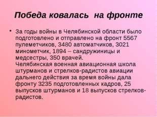 Победа ковалась на фронте За годы войны в Челябинской области было подготовле