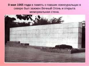 9 мая 1965 года в память о павших южноуральцах в сквере был зажжен Вечный Ого