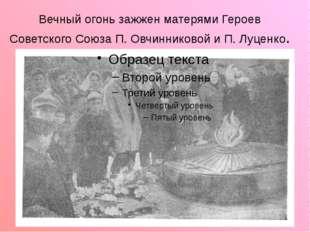 Вечный огонь зажжен матерями Героев Советского Союза П. Овчинниковой и П. Луц