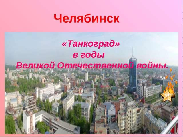 Челябинск «Танкоград» в годы Великой Отечественной войны.