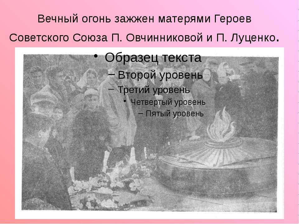Вечный огонь зажжен матерями Героев Советского Союза П. Овчинниковой и П. Луц...