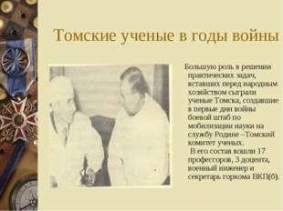 Томские ученые в годы войны Большую роль в решении практических задач, вставш