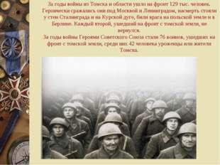 За годы войны из Томска и области ушло на фронт 129 тыс. человек. Героически