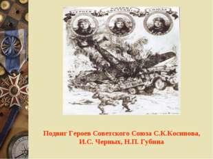 Подвиг Героев Советского Союза С.К.Косинова, И.С. Черных, Н.П. Губина