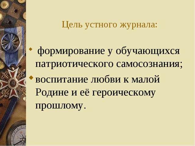 Цель устного журнала: формирование у обучающихся патриотического самосознания...