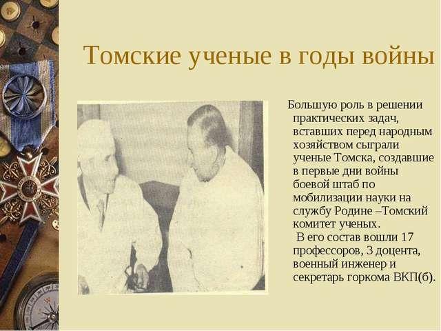 Томские ученые в годы войны Большую роль в решении практических задач, вставш...
