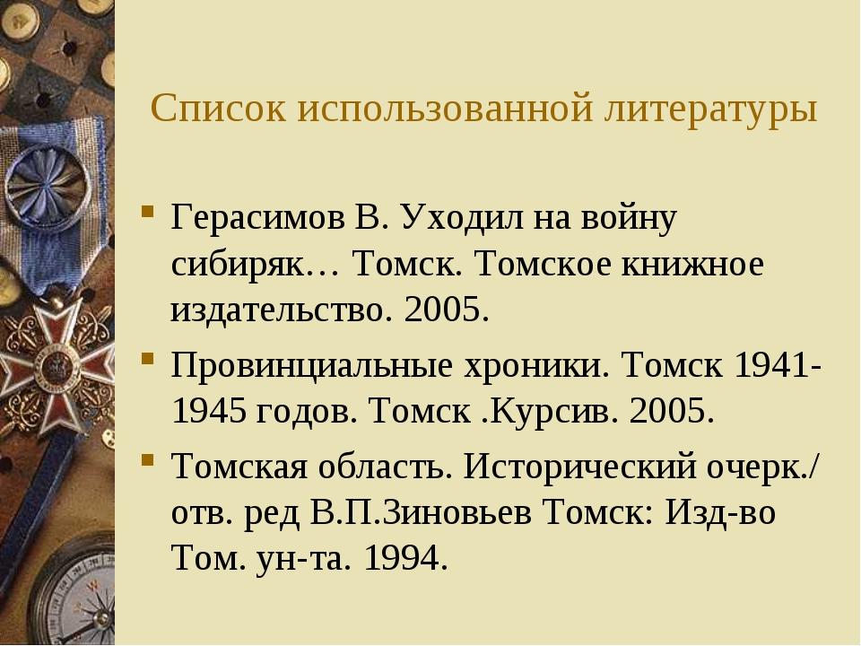 Список использованной литературы Герасимов В. Уходил на войну сибиряк… Томск....