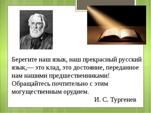 Берегите наш язык, наш прекрасный русский язык,— это клад, это достояние, пер...