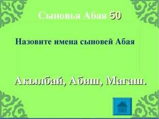 Сыновья Абая 50 Акылбай, Абиш, Магаш. Назовите имена сыновей Абая