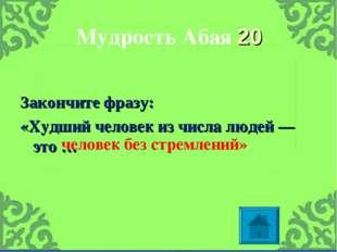 Мудрость Абая 20 Закончите фразу: «Худший человек из числа людей — это … чело