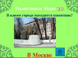 Памятники Абаю 20 В каком городе находится памятник? В Москве