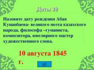Даты 20 Назовите дату рождения Абая Кунанбаева- великого поэта казахского нар