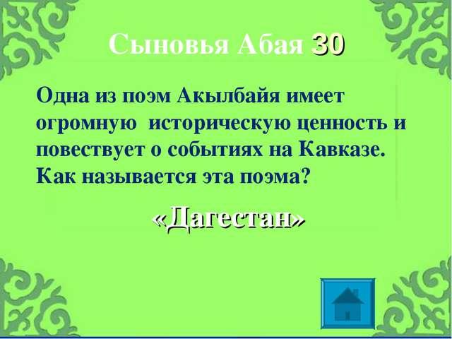 Сыновья Абая 30 «Дагестан» Одна из поэм Акылбайя имеет огромную историческую...