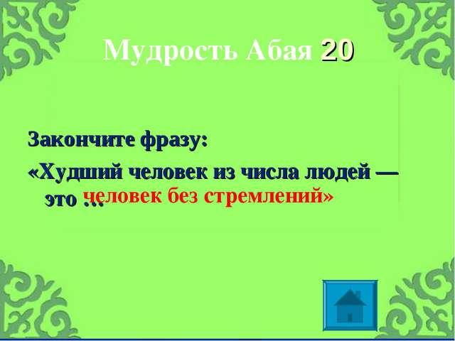 Мудрость Абая 20 Закончите фразу: «Худший человек из числа людей — это … чело...