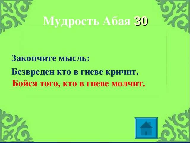Мудрость Абая 30 Закончите мысль: Безвреден кто в гневе кричит. Бойся того, к...