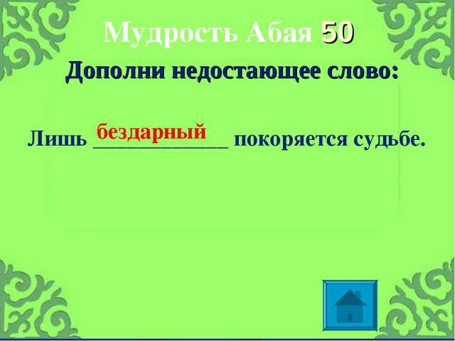 Мудрость Абая 50 Дополни недостающее слово: Лишь ____________ покоряется судь...