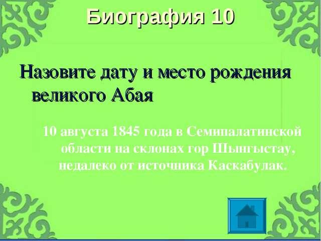 Биография 10 Назовите дату и место рождения великого Абая 10 августа 1845 год...