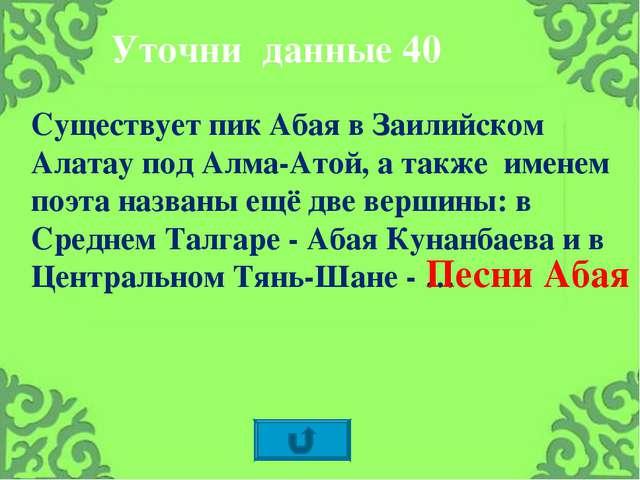 Существует пик Абая в Заилийском Алатау под Алма-Атой, а также именем поэта н...