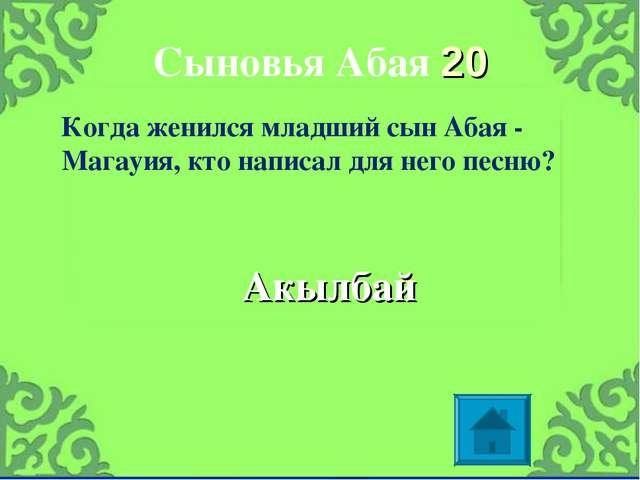 Сыновья Абая 20 Акылбай Когда женился младший сын Абая - Магауия, кто написал...