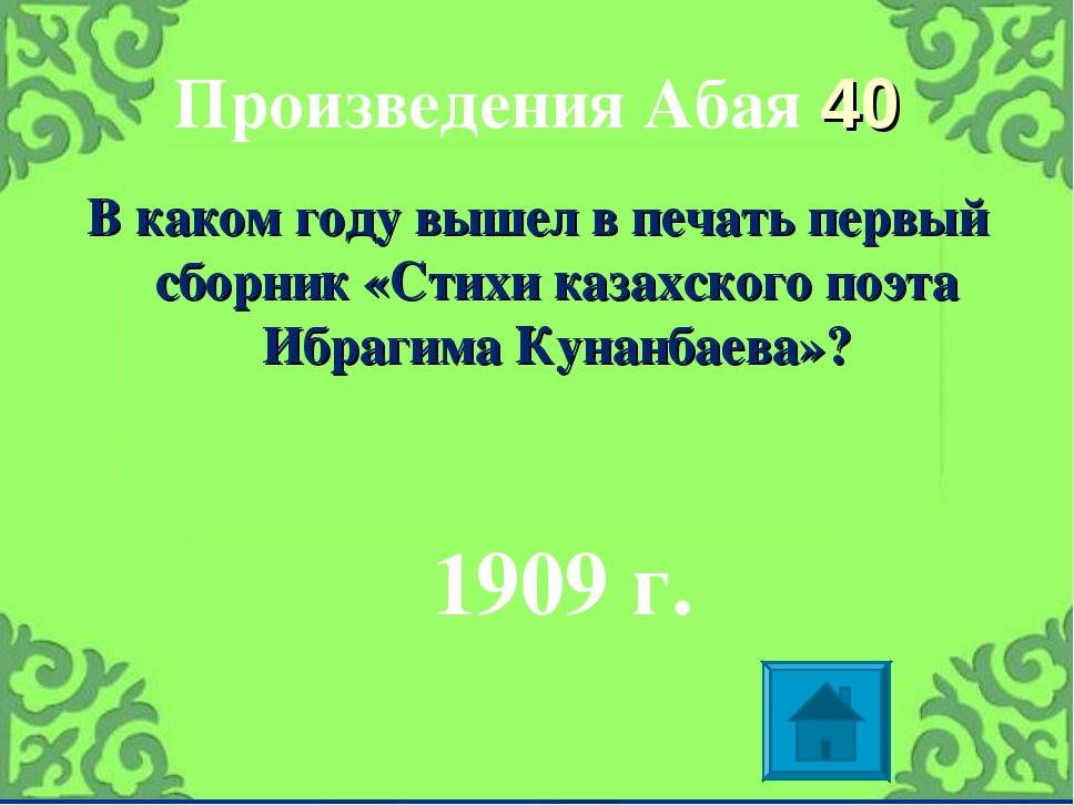 Произведения Абая 40 В каком году вышел в печать первый сборник «Стихи казахс...