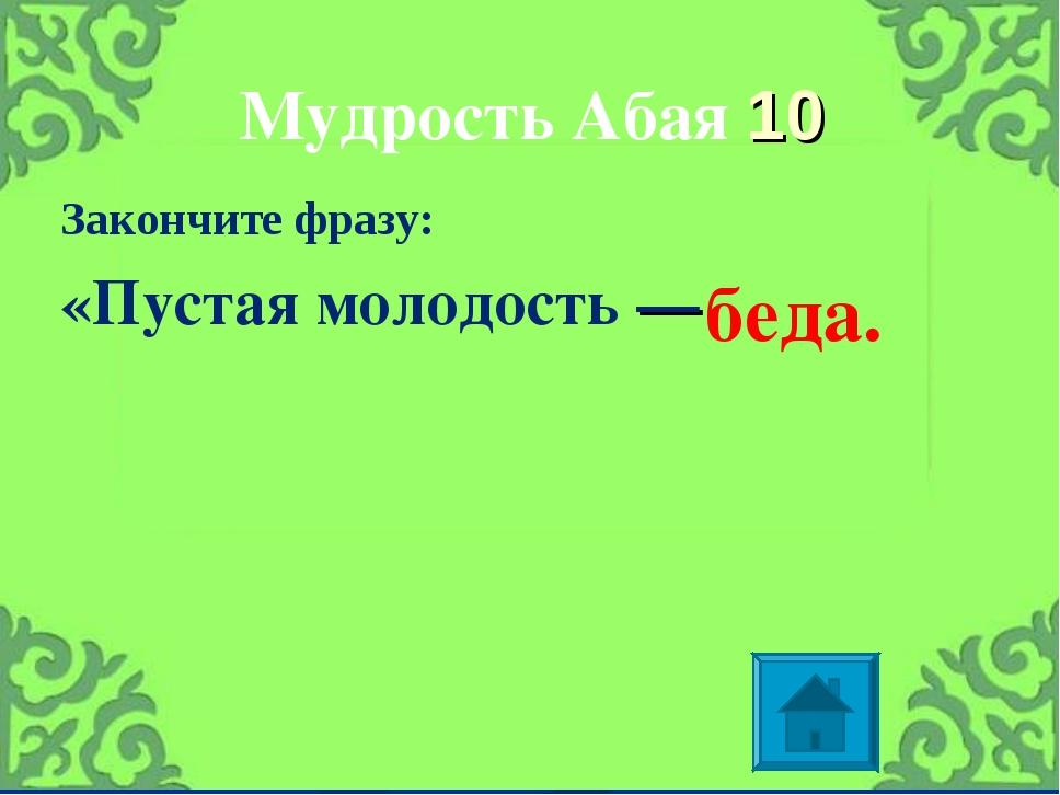 Мудрость Абая 10 Закончите фразу: «Пустаямолодость— беда.