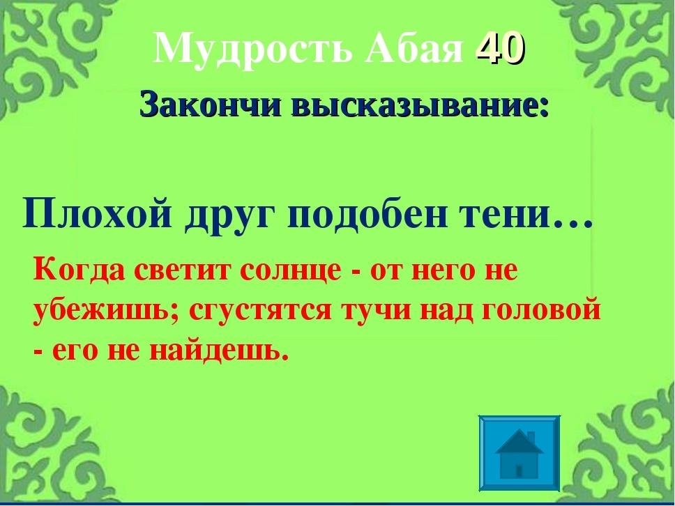 Мудрость Абая 40 Закончи высказывание: Плохой друг подобен тени… Когда светит...