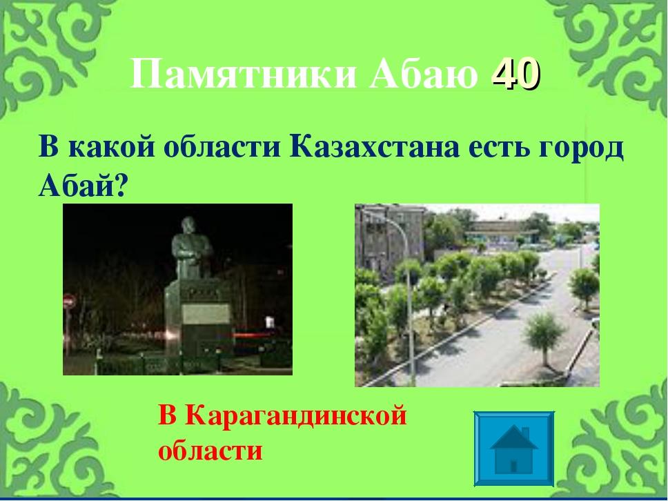Памятники Абаю 40 В какой области Казахстана есть город Абай? В Карагандинско...
