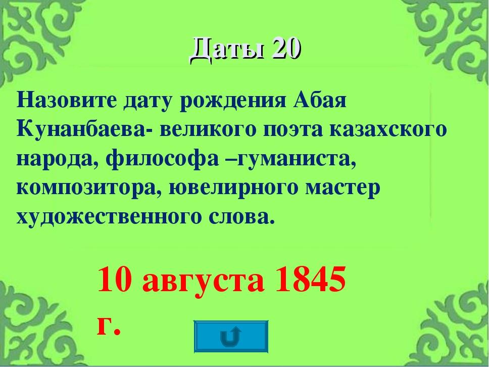 Даты 20 Назовите дату рождения Абая Кунанбаева- великого поэта казахского нар...