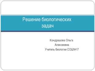 Кондрашова Ольга Алексеевна Учитель биологии СОШ№17 Решение биологических задач