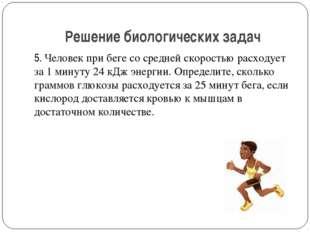 Решение биологических задач 5. Человек при беге со средней скоростью расходуе