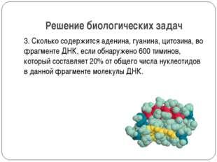 Решение биологических задач 3. Сколько содержится аденина, гуанина, цитозина,