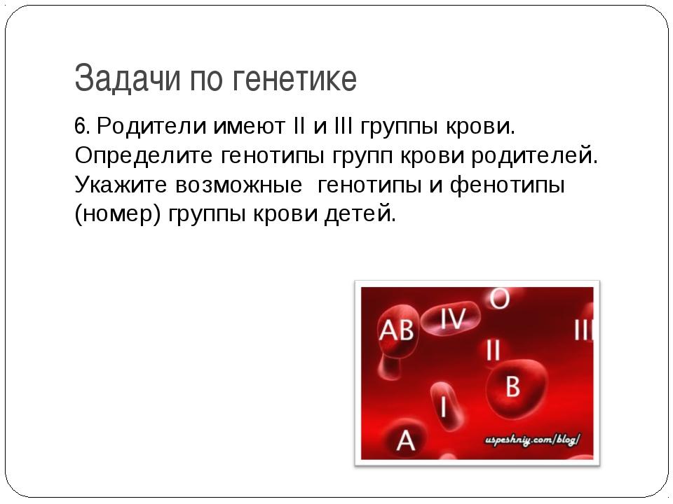 Задачи по генетике 6. Родители имеют II и III группы крови. Определите геноти...