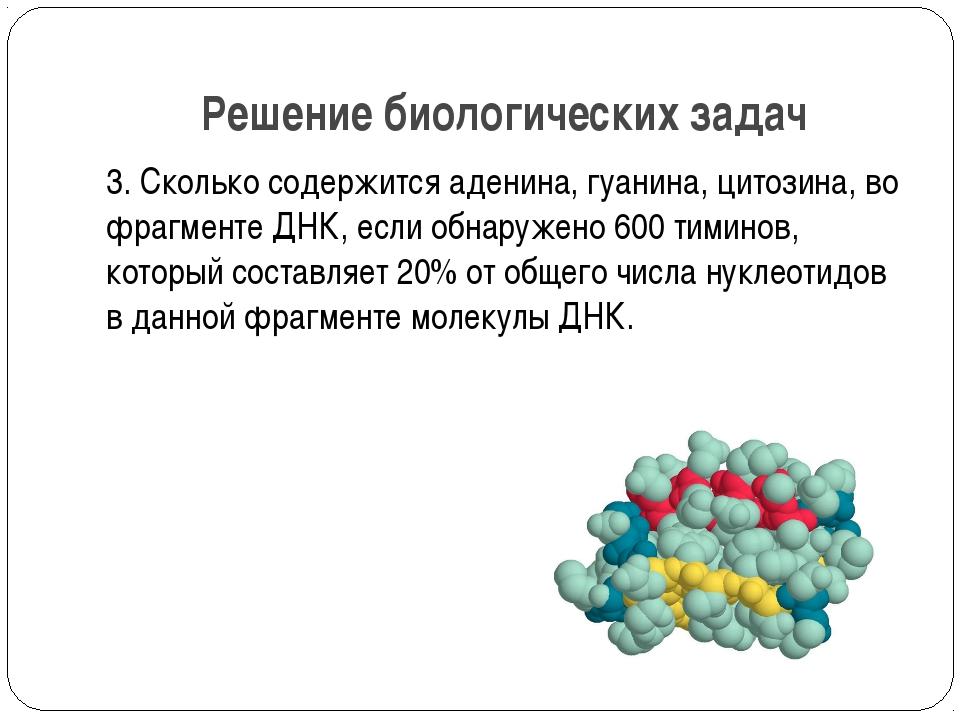 Решение биологических задач 3. Сколько содержится аденина, гуанина, цитозина,...