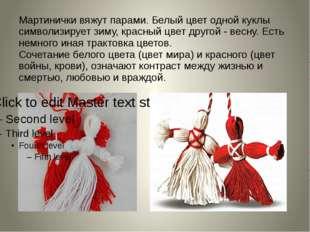 Мартинички вяжут парами. Белый цвет одной куклы символизирует зиму, красный ц