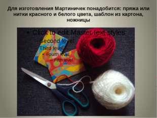 Для изготовления Мартиничек понадобится: пряжа или нитки красного и белого цв