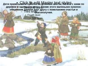 Дети привязывали куколок на длинные шесты, бегали с ними по деревне и заклика