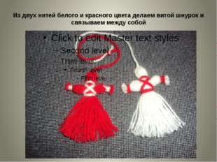 Из двух нитей белого и красного цвета делаем витой шнурок и связываем между с