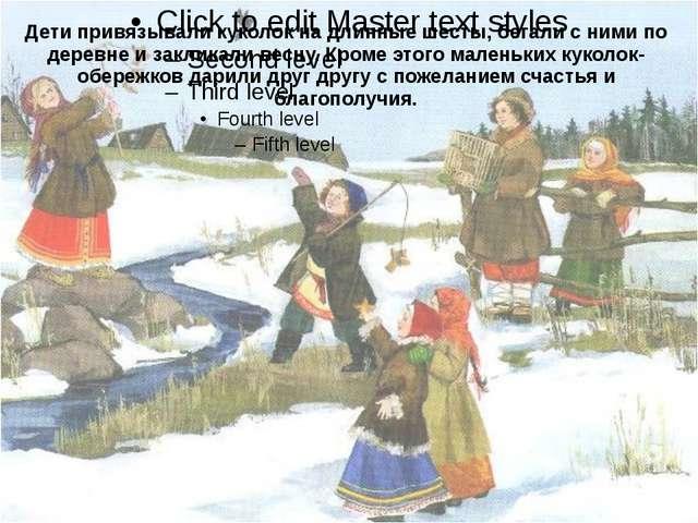 Дети привязывали куколок на длинные шесты, бегали с ними по деревне и заклика...