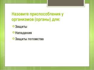 Назовите приспособления у организмов (органы) для: Защиты Нападения Защиты по